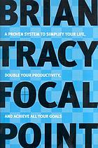 Focal point a proven system to simplify your life, double your productivity, and achieve all your goals