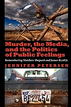 Murder, the media, and the politics of public feelings remembering Matthew Shepard and James Byrd Jr.