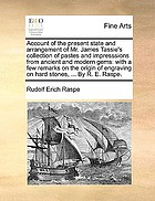 Account of the present state and arrangement of Mr. James Tassie's collection of pastes and impresssions from ancient and modern gems: with a few remarks on the origin of engraving on hard stones ... By R.E. Raspe