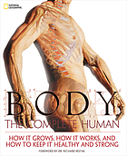 Body : the complete human : how it grows, how it works, and how to keep it healthy and strong