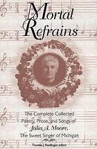 Mortal refrains : the complete collected poetry, prose, and songs of Julia A. Moore, the Sweet Singer of Michigan