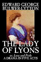 The lady of Lyons, or, Love and pride : a play in five acts