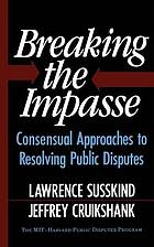 Breaking the impasse : consensual approaches to resolving public disputes