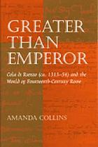 Greater than emperor : Cola di Rienzo (ca. 1313-54) and the world of fourteenth-century Rome