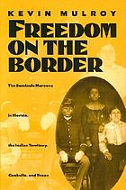 Freedom on the border : the Seminole Maroons in Florida, the Indian Territory, Coahuila, and Texas