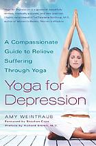 Yoga for depression : a compassionate guide to relieve suffering through Yoga Yoga and depression : a compassionate guide to relieving suffering through Yoga