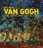 The real Van Gogh : the artist and his letters