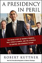 A presidency in peril : the inside story of Obama's promise, Wall Street's power, and the struggle to control our economic future