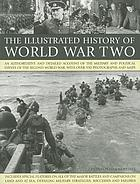 The illustrated history of World War Two : an authoritative and detailed account of the military and political events of the Second World War
