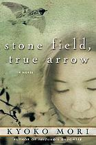 Stone field, true arrow : a novel