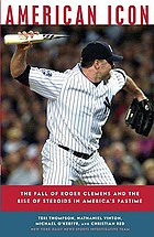 American icon : the fall of Roger Clemens and the rise of steroids in America's pastime