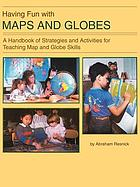 Having fun with maps and globes : a handbook of strategies and activities for teaching map and globe skills