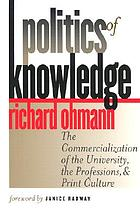 Politics of knowledge : the commercialization of the university, the professions, and print culture