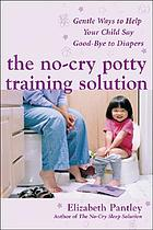 The no-cry potty training solution : gentle ways to help your child say good-bye to diapers