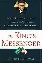 The king's messenger : Prince Bandar bin Sultan and America's tangled relationship with Saudi Arabia