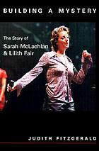 Building a mystery : the story of Sarah McLachlan & Lilith Fair