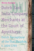Dutch East India Company merchants at the court of Ayutthaya Dutch perceptions of the Thai kingdom, ca. 1604-1765