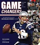 Game changers : the greatest plays in New England Patriots history