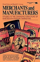Merchants and manufacturers; studies in the changing structure of nineteenth-century marketing
