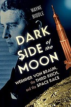 Dark side of the moon : Wernher von Braun, the Third Reich, and the space race