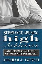 Substance-abusing high achievers : addiction as an equal opportunity destroyer
