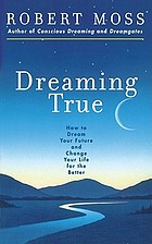 Dreaming true : how to dream your future and change your life for the better