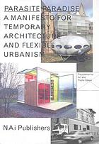 "Parasite paradise : [a manifesto for temporary architecture and flexible urbanism ; ""Beyond"" organised the Open-Air Exhibition Parasite Paradise, held from 1 August to 29 September 2003, and is to realisze a number of ""parasite spots"" in Leidsche Rijn in the year to come"