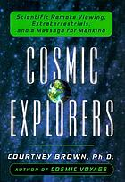 Cosmic explorers : scientific remote viewing, extraterrestrials, and a message for mankind