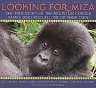 Looking for Miza : the true story of the mountain gorilla family who rescued one of their own