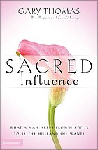 Sacred influence : what a man needs from his wife to be the husband she wants