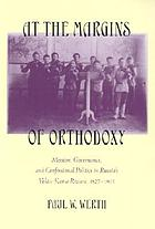 At the margins of orthodoxy : mission, governance, and confessional politics in Russia's Volga-Kama region, 1827-1905