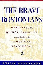 The brave Bostonians : Hutchinson, Quincy, Franklin, and the coming of the American Revolution