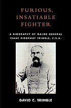 Furious, insatiable fighter : a biography of Major General Isaac Ridgeway Trimble, C.S.A