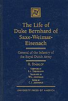The life of Duke Bernhard of Saxe-Weimar-Eisenach : general of the infantry of the Royal Dutch Army