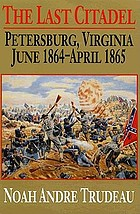 The last citadel : Petersburg, Virginia, June 1864-April 1865