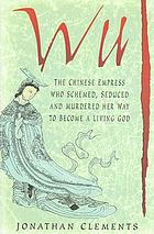 Wu : the Chinese empress who schemed, seduced and murdered her way to become a living god