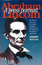 Abraham Lincoln, a press portrait; his life and times from the original newspaper documents of the Union, the Confederacy, and Europe