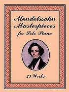 Mendelssohn masterpieces for solo piano : 25 works