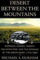 Desert between the mountains : Mormons, miners, padres, mountain men, and the opening of the Great Basin, 1772-1869