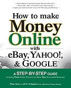 How to make money online with eBay, Yahoo!, and Google : a step-by-step guide to using three online services to make one successful business
