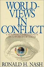 Worldviews in conflict : choosing Christianity in a world of ideas