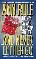 --and never let her go : Thomas Capano, the deadly seducer