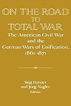 On the road to total war : the American Civil War and the German Wars of Unification, 1861-1871