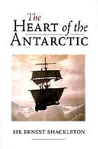 The heart of the Antarctic : the story of the British Antartic expedition 1907-1909