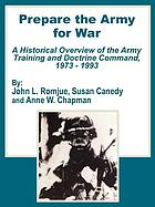 Prepare the Army for war : a historical overview of the Army Training and Doctrine Command 1973-1993