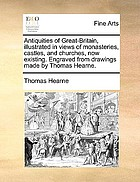 Antiquities of Great Britain, illustrated in views of monasteries, castles, and churches, now existing