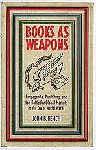 Books as weapons : propaganda, publishing, and the battle for global markets in the era of World War IIBooks as Weapons. ; Propaganda, Publishing, and the Battle for World Markets in the Era of World War IIBooks as weapons : propaganda, publishing, and the battle for global marketsin the era of World War II
