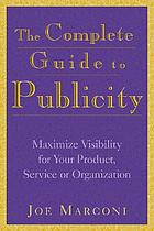 The complete guide to publicity : maximize visibility for your product, service, or organization