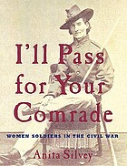 I'll pass for your comrade : women soldiers in the Civil War