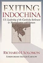 Exiting Indochina : U.S. leadership of the Cambodia settlement & normalization of relations with Vietnam